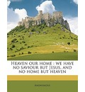 Heaven Our Home: We Have No Saviour But Jesus, and No Home But Heaven
