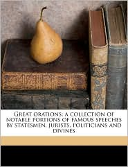 Great Orations; A Collection of Notable Portions of Famous Speeches by Statesmen, Jurists, Politicians and Divines
