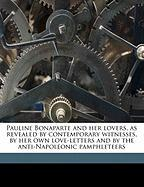 Pauline Bonaparte and Her Lovers, as Revealed by Contemporary Witnesses, by Her Own Love-Letters and by the Anti-Napoleonic Pamphleteers