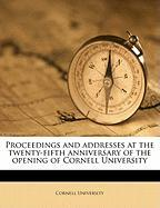 Proceedings and Addresses at the Twenty-Fifth Anniversary of the Opening of Cornell University