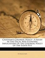 Chatham's Colonial Policy: A Study in the Fiscal and Economic Implications of the Colonial Policy of the Elder Pitt - Kate, Hotblack