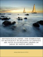 Mythological Japan : the symbolisms of mythology in relation to Japanese art, with illustrations drawn in Japan, by native artists