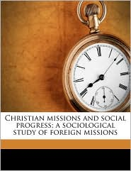 Christian Missions and Social Progress; A Sociological Study of Foreign Missions