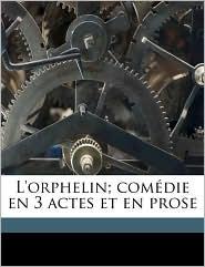 L'Orphelin; Comdie En 3 Actes Et En Prose