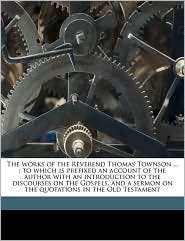 The Works of the Reverend Thomas Townson ...: To Which Is Prefixed an Account of the Author with an Introduction to the Discourses on the Gospels, and