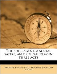 The Suffragent, a Social Satire, an Original Play in Three Acts