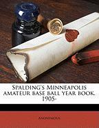 Spalding's Minneapolis Amateur Base Ball Year Book. 1905- - Anonymous