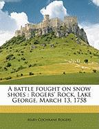 A Battle Fought on Snow Shoes: Rogers' Rock, Lake George, March 13, 1758 - Rogers, Mary Cochrane