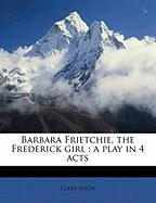 Barbara Frietchie, the Frederick Girl: A Play in 4 Acts - Fitch, Clyde