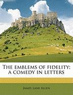 The Emblems of Fidelity; A Comedy in Letters - Allen, James Lane