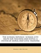 The School Republic, School City Helps for Teachers and Pupils; A System of Moral and Civic Training - Gill, Wilson L. 1851-1941