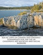 Social Laws of Canada and Ontario: Summarized for the Use of Children's Aid Societies and Social Workers - Kelso, J. J. 1864-1935