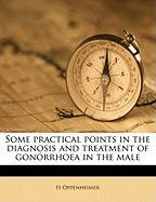Some Practical Points in the Diagnosis and Treatment of Gonorrhoea in the Male - Oppenheimer, H.