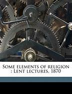 Some Elements of Religion: Lent Lectures, 1870 - Liddon, Henry Parry