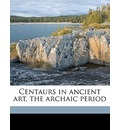Centaurs in Ancient Art, the Archaic Period