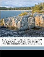 Rural Conditions in the Kingdom of Jerusalem During the Twelfth and Thirteenth Centuries: A Thesis
