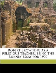 Robert Browning as a Religious Teacher, Being the Burney Essay for 1900