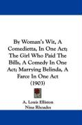 By Woman's Wit, a Comedietta, in One Act; The Girl Who Paid the Bills, a Comedy in One Act; Marrying Belinda, a Farce in One Act (1903) - Elliston, A. Louis; Rhoades, Nina; Strong, Grace Cooke