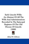 Early Lincoln Wills: An Abstract of All the Wills and Administrations Recorded in the Episcopal Registers of the Old Diocese of Lincoln (18 - Gibbons, Alfred W.