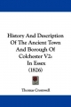 History and Description of the Ancient Town and Borough of Colchester V2: In Essex (1826)