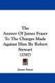 The Answer of James Fraser to the Charges Made Against Him by Robert Stewart (1787)