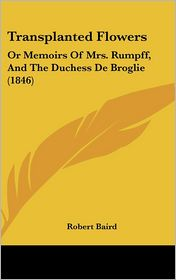 Transplanted Flowers: Or Memoirs of Mrs. Rumpff, and the Duchess de Broglie (1846)