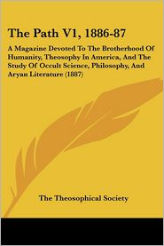 The Path V1, 1886-87: A Magazine Devoted to the Brotherhood of Humanity, Theosophy in America, and the Study of Occult Science, Philosophy,