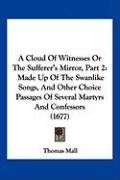 A  Cloud of Witnesses or the Sufferer's Mirror, Part 2: Made Up of the Swanlike Songs, and Other Choice Passages of Several Martyrs and Confessors (1