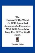 The Hunters of the World: Or Wild Sports and Adventures in Encounters with Wild Animals in Every Part of the World (1857) - Dielitz, Theodor