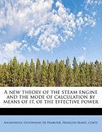A New Theory of the Steam Engine and the Mode of Calculation by Means of It, of the Effective Power - Anonymous