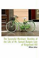 The Successful Merchant: Sketches of the Life of Mr. Samuel Budgett Late of Kingswood Hill - Arthur, William