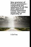 New Grammar of French Grammars: Comprising the Substance of All the Most Approved French Grammars E - Fivas, V. De