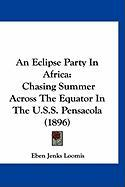 An Eclipse Party in Africa: Chasing Summer Across the Equator in the U.S.S. Pensacola (1896) - Loomis, Eben Jenks
