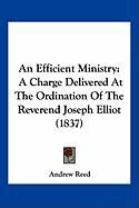 An Efficient Ministry: A Charge Delivered at the Ordination of the Reverend Joseph Elliot (1837) - Reed, Andrew