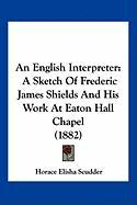 An English Interpreter: A Sketch of Frederic James Shields and His Work at Eaton Hall Chapel (1882) - Scudder, Horace Elisha
