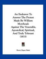 An Endeavor to Answer the Protest Made by William Morshead: Against the Venerable, Apostolical, Spiritual, and Truly Tolerant (1833) - Slade, Henry Raper