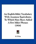 An English-Mikir Vocabulary with Assamese Equivalents: To Which Have Been Added a Few Mikir Phrases (1904) - Kay, S. P.