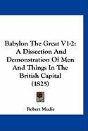 Babylon the Great V1-2: A Dissection and Demonstration of Men and Things in the British Capital (1825) - Mudie, Robert