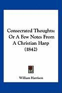 Consecrated Thoughts: Or a Few Notes from a Christian Harp (1842) - Harrison, William