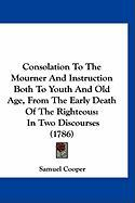 Consolation to the Mourner and Instruction Both to Youth and Old Age, from the Early Death of the Righteous: In Two Discourses (1786) - Cooper, Samuel
