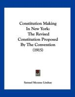 Constitution Making in New York: The Revised Constitution Proposed by the Convention (1915) - Lindsay, Samuel McCune