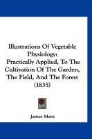 Illustrations of Vegetable Physiology: Practically Applied, to the Cultivation of the Garden, the Field, and the Forest (1835) - Main, James