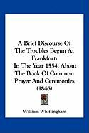 A Brief Discourse of the Troubles Begun at Frankfort: In the Year 1554, about the Book of Common Prayer and Ceremonies (1846) - Whittingham, William