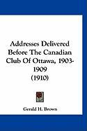 Addresses Delivered Before the Canadian Club of Ottawa, 1903-1909 (1910)