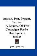 Arakan, Past, Present, Future: A Resume of Two Campaigns for Its Development (1892) - Hay, John Ogilvy