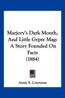Marjory's Dark Month, and Little Gypsy Mag: A Story Founded on Facts (1884) - Courtenay, Annie E.