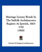 Marriage License Bonds in the Suffolk Archdeaconry Registry at Ipswich, 1663-1750 (1900) - Church of England Archdeaconry, Of Engla