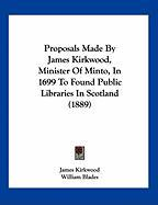 Proposals Made by James Kirkwood, Minister of Minto, in 1699 to Found Public Libraries in Scotland (1889) - Kirkwood, James
