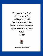 Proposals for and Advantages of a Regular Mail Communication by Steam Packets Between New Orleans and Vera Cruz (1851) - Templeton, William C.