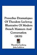 Proverbes Dramatiques of Theodore LeClercq: Illustrative of Modern French Manners and Conversation (1835) - LeClercq, Theodore